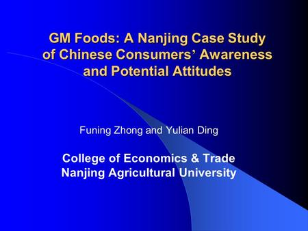 GM Foods: A Nanjing Case Study of Chinese Consumers ' Awareness and Potential Attitudes Funing Zhong and Yulian Ding College of Economics & Trade Nanjing.