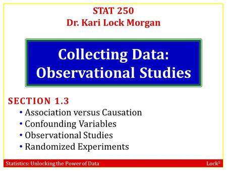 Statistics: Unlocking the Power of Data Lock 5 STAT 250 Dr. Kari Lock Morgan Collecting Data: Observational Studies SECTION 1.3 Association versus Causation.