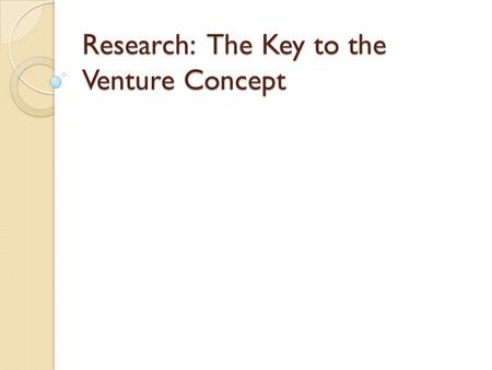 Research: The Key to the Venture Concept. Your business will exist in a marketplace of customers and competitors The more you know about your marketplace.