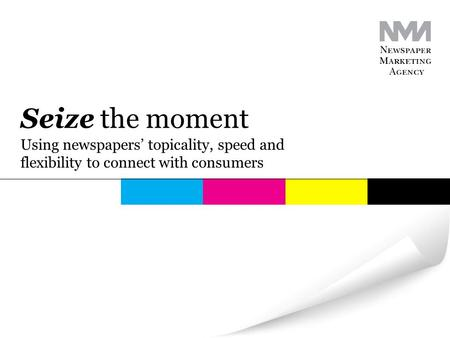 Using newspapers' topicality, speed and flexibility to connect with consumers Seize the moment.