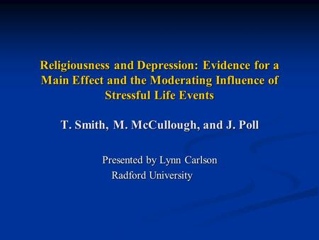 Religiousness and Depression: Evidence for a Main Effect and the Moderating Influence of Stressful Life Events T. Smith, M. McCullough, and J. Poll Presented.