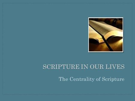 SCRIPTURE IN OUR LIVES The Centrality of Scripture.