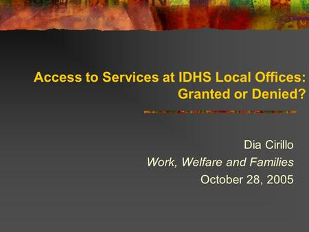 Access to Services at IDHS Local Offices: Granted or Denied? Dia Cirillo Work, Welfare and Families October 28, 2005.