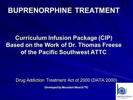 BUPRENORPHINE TREATMENT Curriculum Infusion Package (CIP) Based on the Work of Dr. Thomas Freese of the Pacific Southwest ATTC Drug Addiction Treatment.