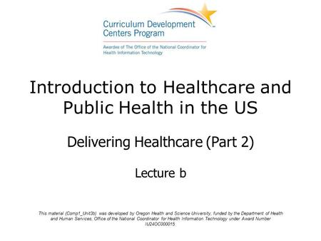 Introduction to Healthcare and Public Health in the US Delivering Healthcare (Part 2) Lecture b This material (Comp1_Unit3b) was developed by Oregon Health.