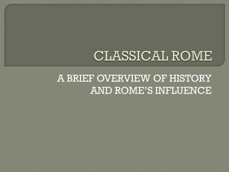 A BRIEF OVERVIEW OF HISTORY AND ROME'S INFLUENCE.