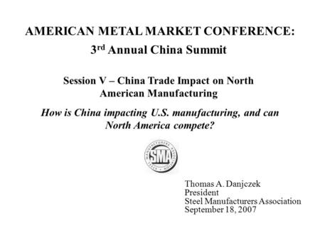 3 rd Annual China Summit Session V – China Trade Impact on North American Manufacturing Thomas A. Danjczek President Steel Manufacturers Association September.
