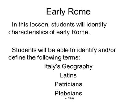 E. Napp Early Rome In this lesson, students will identify characteristics of early Rome. Students will be able to identify and/or define the following.
