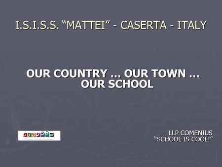 "I.S.I.S.S. ""MATTEI"" - CASERTA - ITALY OUR COUNTRY … OUR TOWN … OUR SCHOOL LLP COMENIUS ""SCHOOL IS COOL!"" LLP COMENIUS ""SCHOOL IS COOL!"""