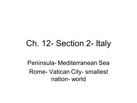 Ch. 12- Section 2- Italy Peninsula- Mediterranean Sea Rome- Vatican City- smallest nation- world.
