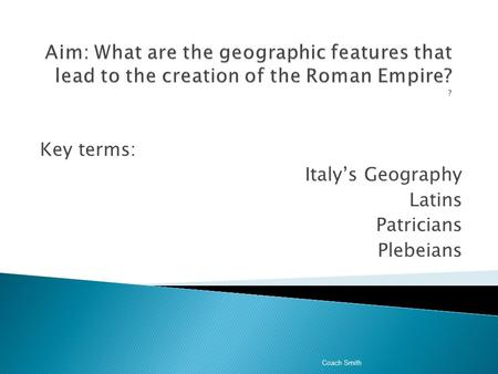 Key terms: Italy's Geography Latins Patricians Plebeians Coach Smith.