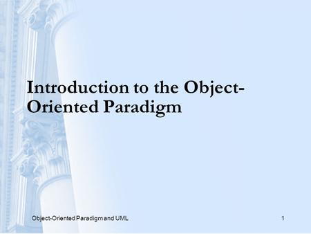 Object-Oriented Paradigm and UML1 Introduction to the Object- Oriented Paradigm.