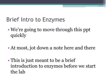Brief Intro to Enzymes We're going to move through this ppt quickly At most, jot down a note here and there This is just meant to be a brief introduction.