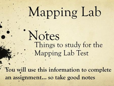 Mapping Lab Notes Things to study for the Mapping Lab Test You will use this information to complete an assignment… so take good notes.