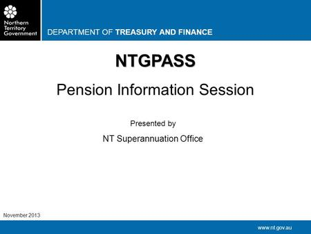 DEPARTMENT OF TREASURY AND FINANCE www.nt.gov.au November 2013 NTGPASS Pension Information Session Presented by NT Superannuation Office.