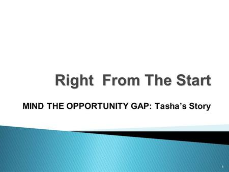 1 Right From The Start MIND THE OPPORTUNITY GAP: Tasha's Story.