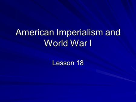 American Imperialism and World War I Lesson 18. As it became an industrial power, the United States also became a world power.