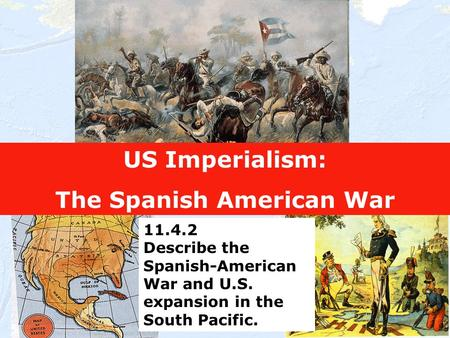 1 US Imperialism: The Spanish American War 11.4.2 Describe the Spanish-American War and U.S. expansion in the South Pacific.