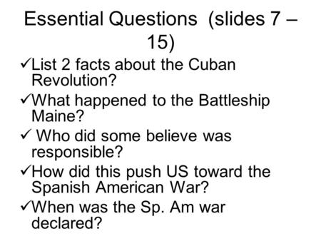 Essential Questions (slides 7 – 15) List 2 facts about the Cuban Revolution? What happened to the Battleship Maine? Who did some believe was responsible?