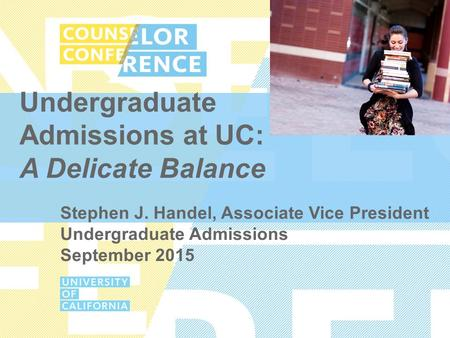 Undergraduate Admissions at UC: A Delicate Balance Stephen J. Handel, Associate Vice President Undergraduate Admissions September 2015.