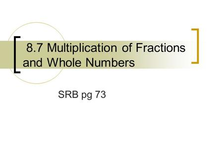 8.7 Multiplication of Fractions and Whole Numbers SRB pg 73.