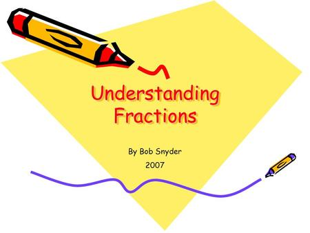 Understanding Fractions By Bob Snyder 2007. Writing Fractions Fractions can be written two ways: 1.With a flat line - ⅝ 2.With a slanted line – 5 / 8.