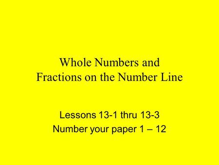 Whole Numbers and Fractions on the Number Line Lessons 13-1 thru 13-3 Number your paper 1 – 12.