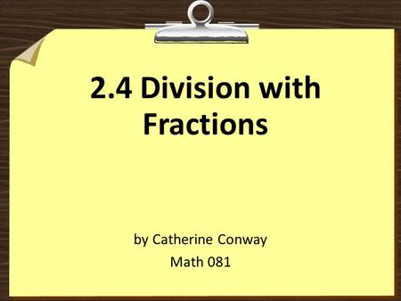 2.4 Division with Fractions by Catherine Conway Math 081.