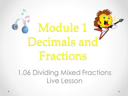 Module 1 Decimals and Fractions 1.06 Dividing Mixed Fractions Live Lesson.