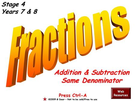 Addition & Subtraction Same Denominator Press Ctrl-A ©2009 G Dear – Not to be sold/Free to use Web Resources Stage 4 Years 7 & 8.