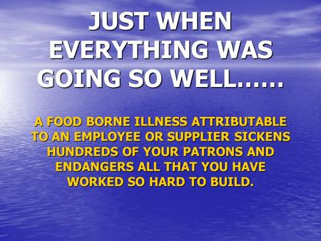 JUST WHEN EVERYTHING WAS GOING SO WELL…… A FOOD BORNE ILLNESS ATTRIBUTABLE TO AN EMPLOYEE OR SUPPLIER SICKENS HUNDREDS OF YOUR PATRONS AND ENDANGERS ALL.