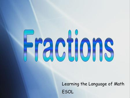 Learning the Language of Math ESOL. FRACTIONS Learning Outcome I can… * explain what is a fraction. * explain the difference between a whole number and.