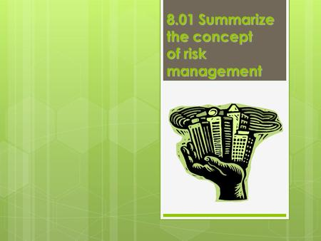 8.01 Summarize the concept of risk management. Risk  Possibility of a financial loss or failure  Individuals or companies willing to take risk because.