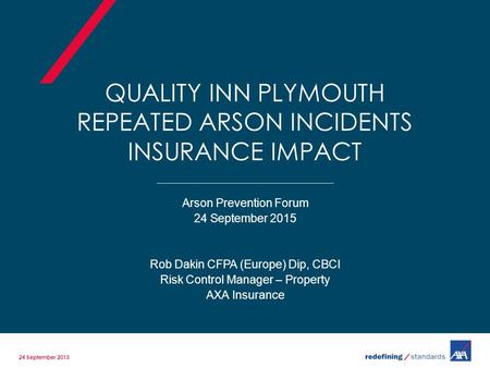 QUALITY INN PLYMOUTH REPEATED ARSON INCIDENTS INSURANCE IMPACT Arson Prevention Forum 24 September 2015 Rob Dakin CFPA (Europe) Dip, CBCI Risk Control.