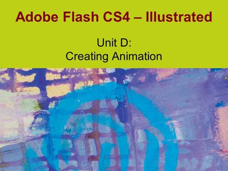 Adobe Flash CS4 – Illustrated Unit D: Creating Animation.