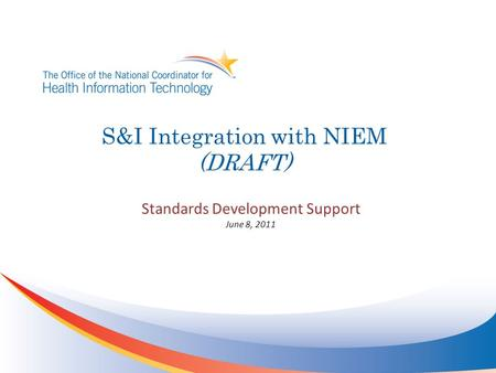 S&I Integration with NIEM (DRAFT) Standards Development Support June 8, 2011.