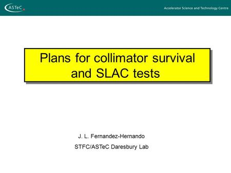 Plans for collimator survival and SLAC tests J. L. Fernandez-Hernando STFC/ASTeC Daresbury Lab.