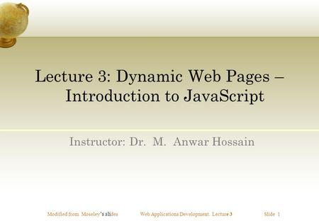 Modified from Moseley 's sli desWeb Applications Development. Lecture 3 Slide 1 Lecture 3: Dynamic Web Pages – Introduction to JavaScript Instructor: Dr.