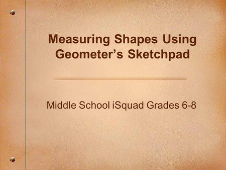 Middle School iSquad Grades 6-8 Measuring Shapes Using Geometer's Sketchpad.