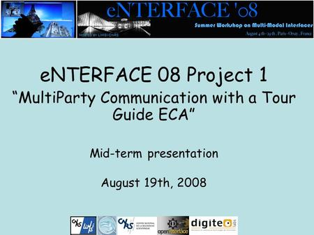 "ENTERFACE 08 Project 1 ""MultiParty Communication with a Tour Guide ECA"" Mid-term presentation August 19th, 2008."