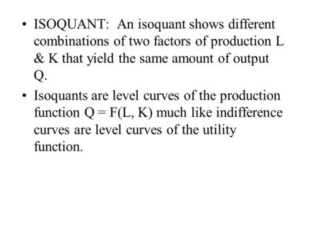 ISOQUANT: An isoquant shows different combinations of two factors of production L & K that yield the same amount of output Q. Isoquants are level curves.