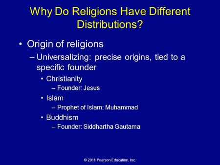 © 2011 Pearson Education, Inc. Why Do Religions Have Different Distributions? Origin of religions –Universalizing: precise origins, tied to a specific.