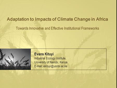 Adaptation to Impacts of Climate Change in Africa Towards Innovative and Effective Institutional Frameworks Evans Kituyi Industrial Ecology Institute,