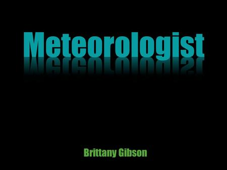 Brittany Gibson. Meteorologists (or atmospheric scientists) monitor current weather conditions and make weather forecasts These scientists study the Earth's.