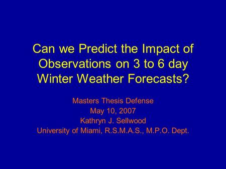Can we Predict the Impact of Observations on 3 to 6 day Winter Weather Forecasts? Masters Thesis Defense May 10, 2007 Kathryn J. Sellwood University of.