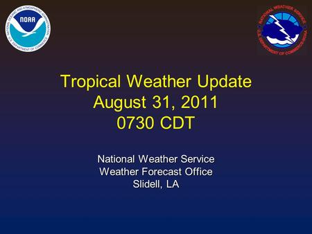 Tropical Weather Update August 31, 2011 0730 CDT National Weather Service Weather Forecast Office Slidell, LA.