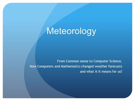 Meteorology From Common sense to Computer Science. How Computers and Mathematics changed weather forecasts and what it it means for us?