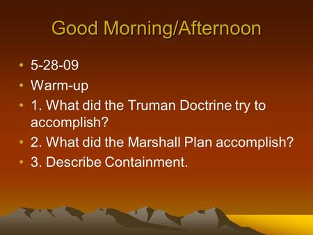 Good Morning/Afternoon 5-28-09 Warm-up 1. What did the Truman Doctrine try to accomplish? 2. What did the Marshall Plan accomplish? 3. Describe Containment.