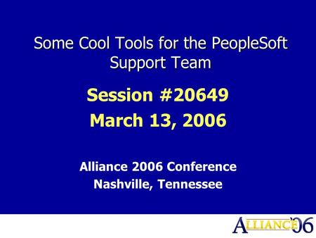 Some Cool Tools for the PeopleSoft Support Team Session #20649 March 13, 2006 Alliance 2006 Conference Nashville, Tennessee.