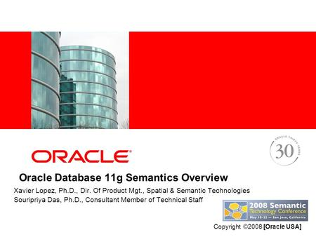Oracle Database 11g Semantics Overview Xavier Lopez, Ph.D., Dir. Of Product Mgt., Spatial & Semantic Technologies Souripriya Das, Ph.D., Consultant Member.